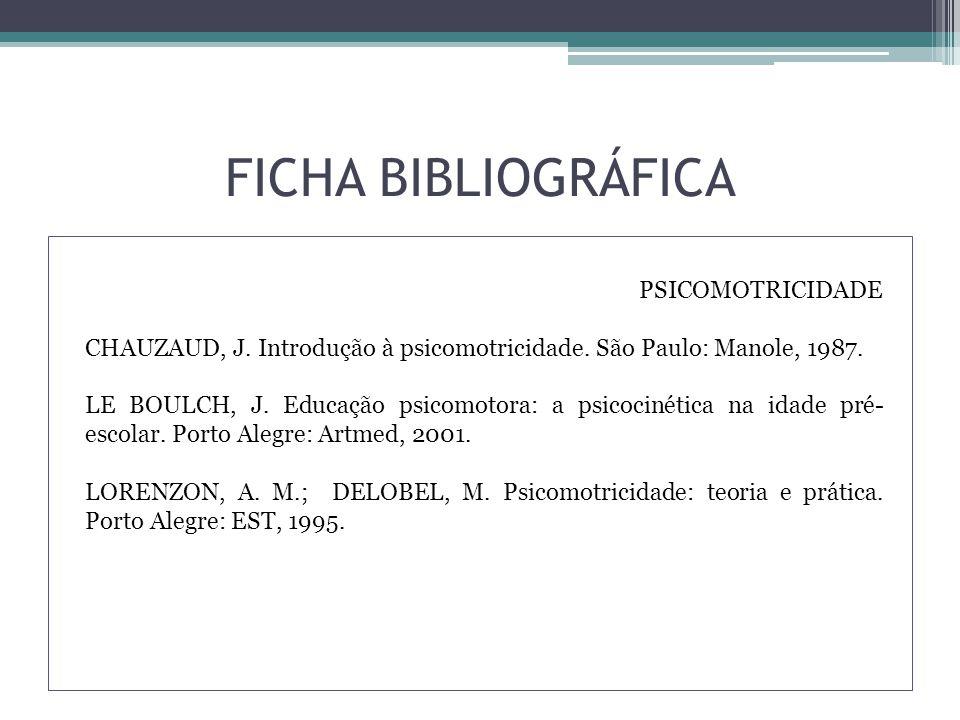FICHA BIBLIOGRÁFICA PSICOMOTRICIDADE CHAUZAUD, J. Introdução à psicomotricidade.