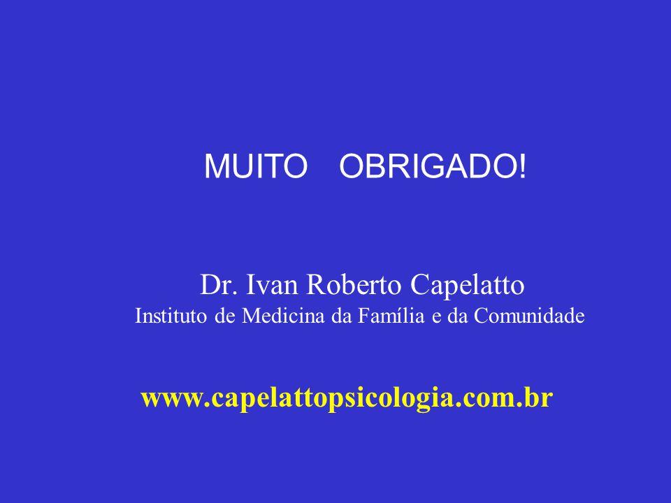 Dr. Ivan Roberto Capelatto Instituto de Medicina da Família e da Comunidade www.capelattopsicologia.com.br MUITO OBRIGADO!