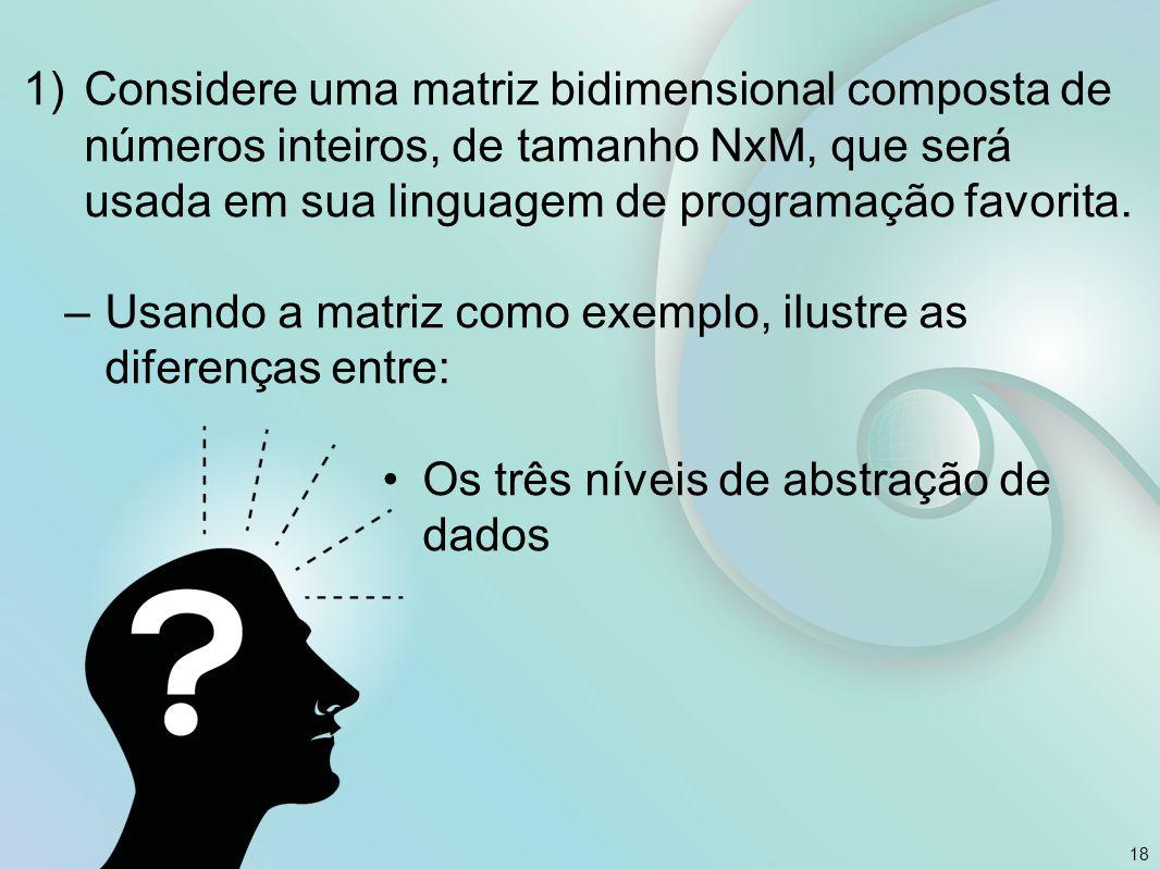 18 1)Considere uma matriz bidimensional composta de números inteiros, de tamanho NxM, que será usada em sua linguagem de programação favorita. –Usando