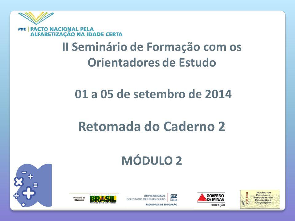 II Seminário de Formação com os Orientadores de Estudo 01 a 05 de setembro de 2014 Retomada do Caderno 2 MÓDULO 2