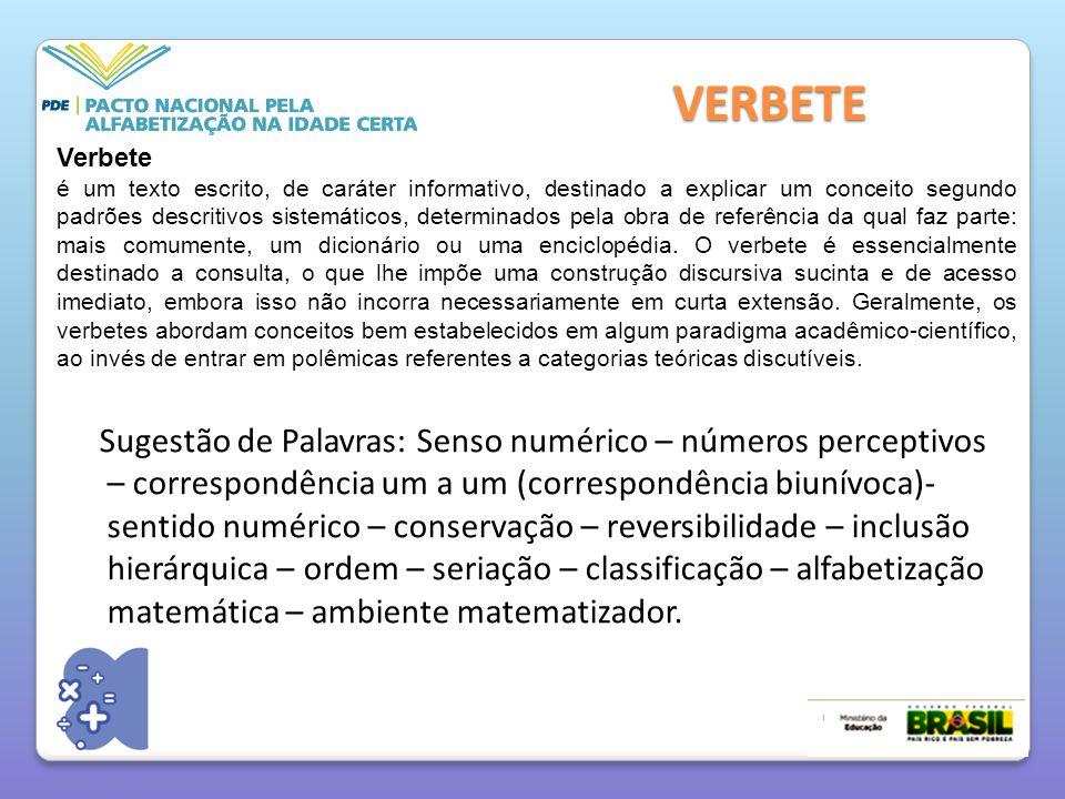 VERBETE Sugestão de Palavras: Senso numérico – números perceptivos – correspondência um a um (correspondência biunívoca)- sentido numérico – conservação – reversibilidade – inclusão hierárquica – ordem – seriação – classificação – alfabetização matemática – ambiente matematizador.