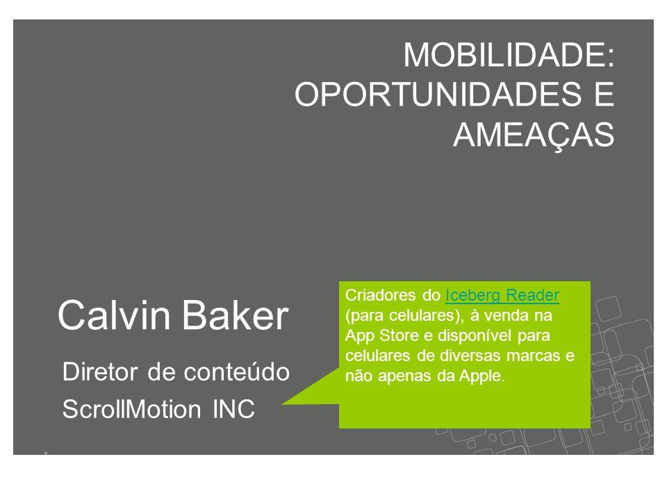 Calvin Baker Diretor de conteúdo ScrollMotion INC MOBILIDADE: OPORTUNIDADES E AMEAÇAS Criadores do Iceberg Reader (para celulares), à venda na App Store e disponível para celulares de diversas marcas e não apenas da Apple.Iceberg Reader