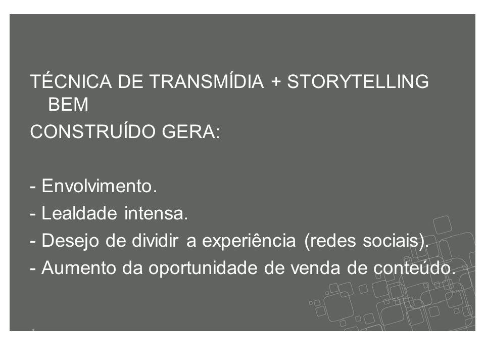 TÉCNICA DE TRANSMÍDIA + STORYTELLING BEM CONSTRUÍDO GERA: - Envolvimento.