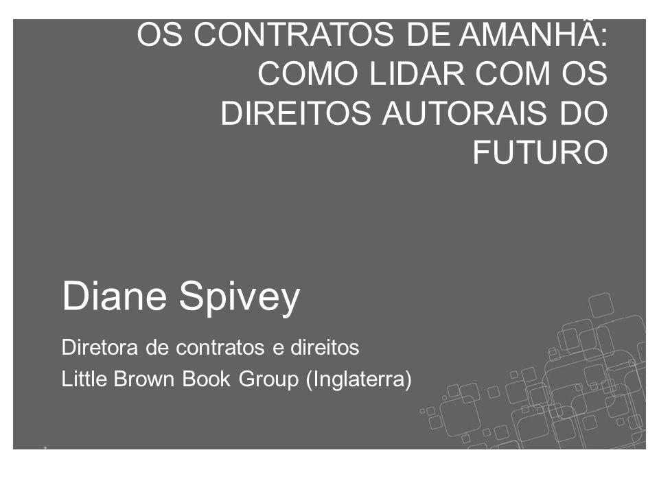 Diane Spivey Diretora de contratos e direitos Little Brown Book Group (Inglaterra) OS CONTRATOS DE AMANHÃ: COMO LIDAR COM OS DIREITOS AUTORAIS DO FUTURO