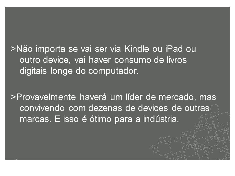 >Não importa se vai ser via Kindle ou iPad ou outro device, vai haver consumo de livros digitais longe do computador.