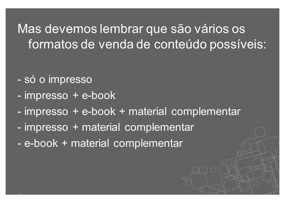 Mas devemos lembrar que são vários os formatos de venda de conteúdo possíveis: - só o impresso - impresso + e-book - impresso + e-book + material complementar - impresso + material complementar - e-book + material complementar