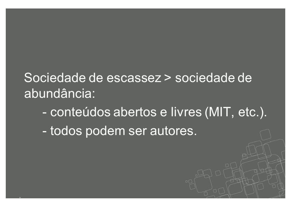 Sociedade de escassez > sociedade de abundância: - conteúdos abertos e livres (MIT, etc.).