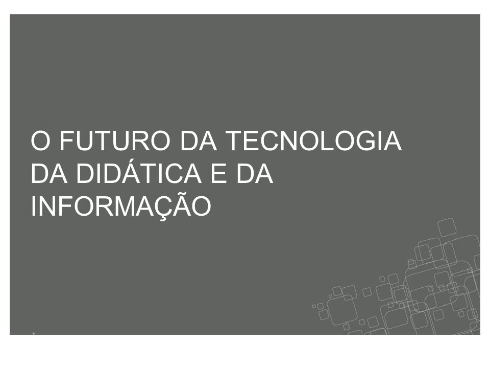 O FUTURO DA TECNOLOGIA DA DIDÁTICA E DA INFORMAÇÃO