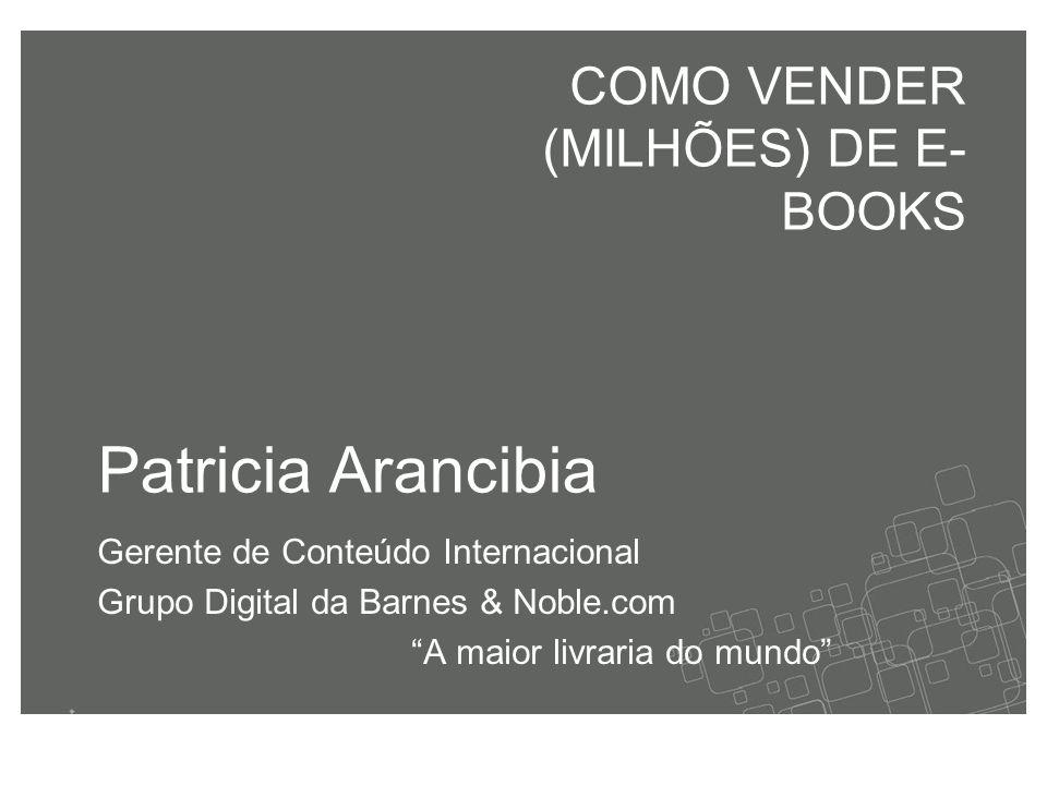 Patricia Arancibia Gerente de Conteúdo Internacional Grupo Digital da Barnes & Noble.com A maior livraria do mundo COMO VENDER (MILHÕES) DE E- BOOKS
