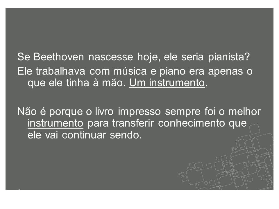 Se Beethoven nascesse hoje, ele seria pianista.