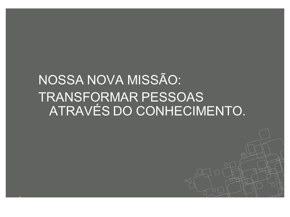 NOSSA NOVA MISSÃO: TRANSFORMAR PESSOAS ATRAVÉS DO CONHECIMENTO.