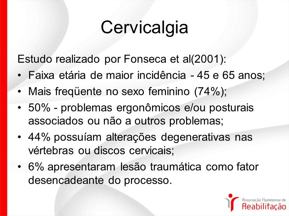 Cervicalgia Estudo realizado por Fonseca et al(2001): Faixa etária de maior incidência - 45 e 65 anos; Mais freqüente no sexo feminino (74%); 50% - problemas ergonômicos e/ou posturais associados ou não a outros problemas; 44% possuíam alterações degenerativas nas vértebras ou discos cervicais; 6% apresentaram lesão traumática como fator desencadeante do processo.