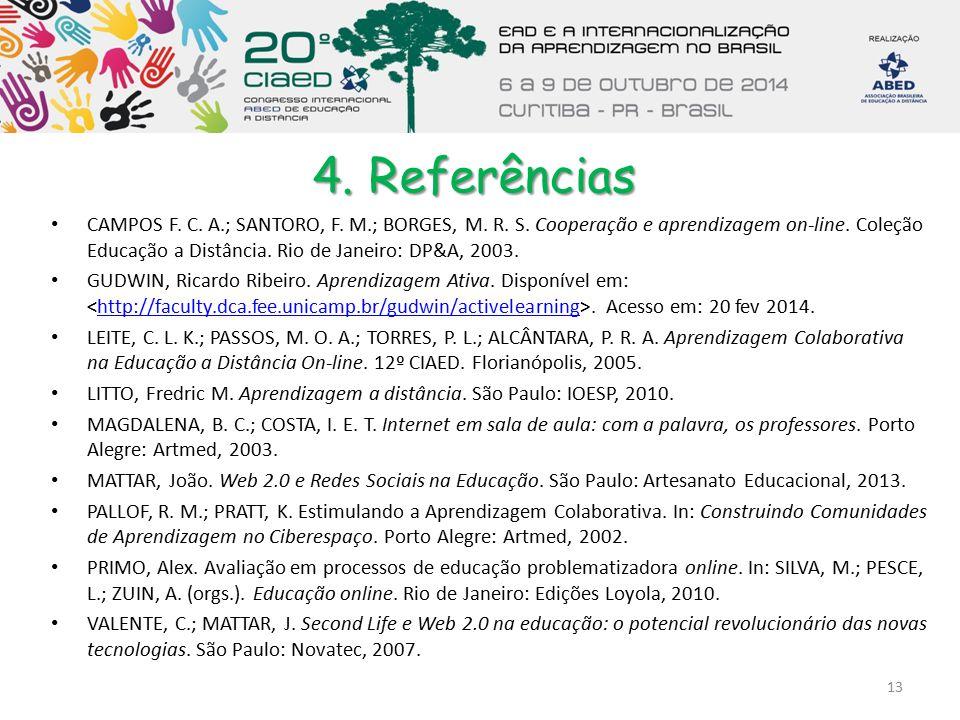 4. Referências CAMPOS F. C. A.; SANTORO, F. M.; BORGES, M. R. S. Cooperação e aprendizagem on-line. Coleção Educação a Distância. Rio de Janeiro: DP&A
