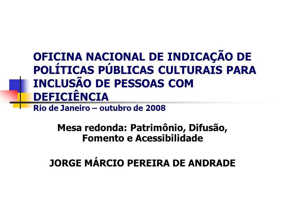 OFICINA NACIONAL DE INDICAÇÃO DE POLÍTICAS PÚBLICAS CULTURAIS PARA INCLUSÃO DE PESSOAS COM DEFICIÊNCIA Rio de Janeiro – outubro de 2008 Mesa redonda: Patrimônio, Difusão, Fomento e Acessibilidade JORGE MÁRCIO PEREIRA DE ANDRADE