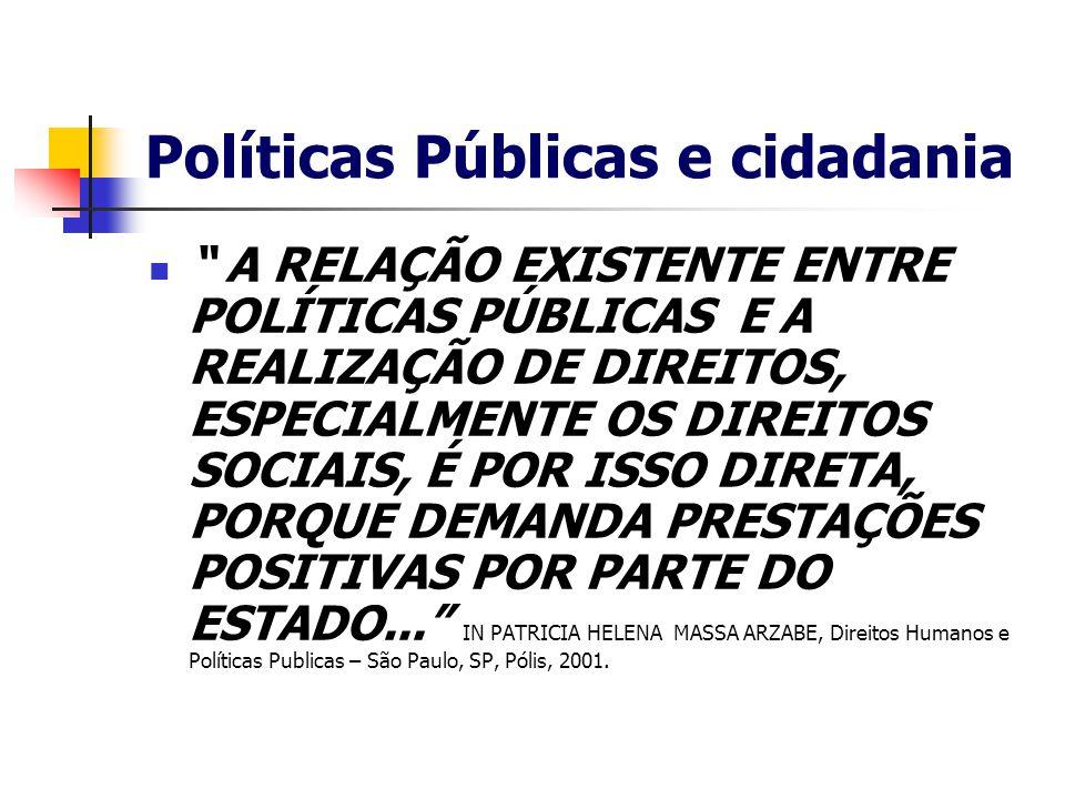 Políticas Públicas e cidadania A RELAÇÃO EXISTENTE ENTRE POLÍTICAS PÚBLICAS E A REALIZAÇÃO DE DIREITOS, ESPECIALMENTE OS DIREITOS SOCIAIS, É POR ISSO DIRETA, PORQUE DEMANDA PRESTAÇÕES POSITIVAS POR PARTE DO ESTADO... IN PATRICIA HELENA MASSA ARZABE, Direitos Humanos e Políticas Publicas – São Paulo, SP, Pólis, 2001.