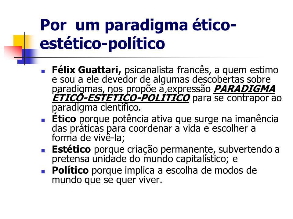 Por um paradigma ético- estético-político Félix Guattari, psicanalista francês, a quem estimo e sou a ele devedor de algumas descobertas sobre paradigmas, nos propõe a expressão PARADIGMA ÉTICO-ESTÉTICO-POLÍTICO para se contrapor ao paradigma científico.