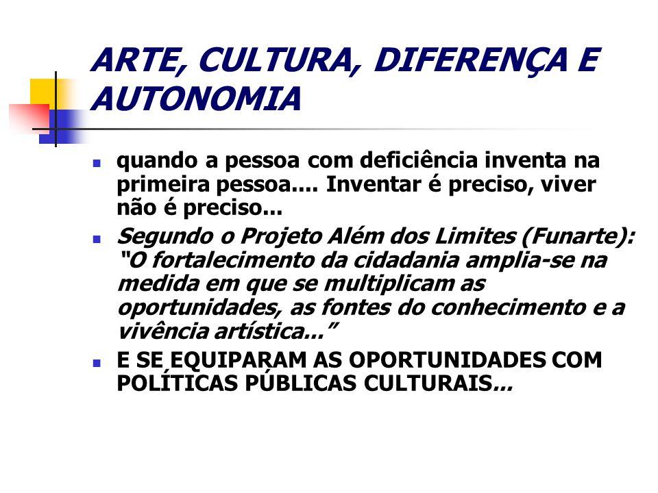 ARTE, CULTURA, DIFERENÇA E AUTONOMIA quando a pessoa com deficiência inventa na primeira pessoa....