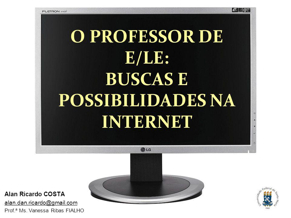 Alan Ricardo COSTA alan.dan.ricardo@gmail.com Prof.ª Ms. Vanessa Ribas FIALHO O PROFESSOR DE E/LE: BUSCAS E POSSIBILIDADES NA INTERNET