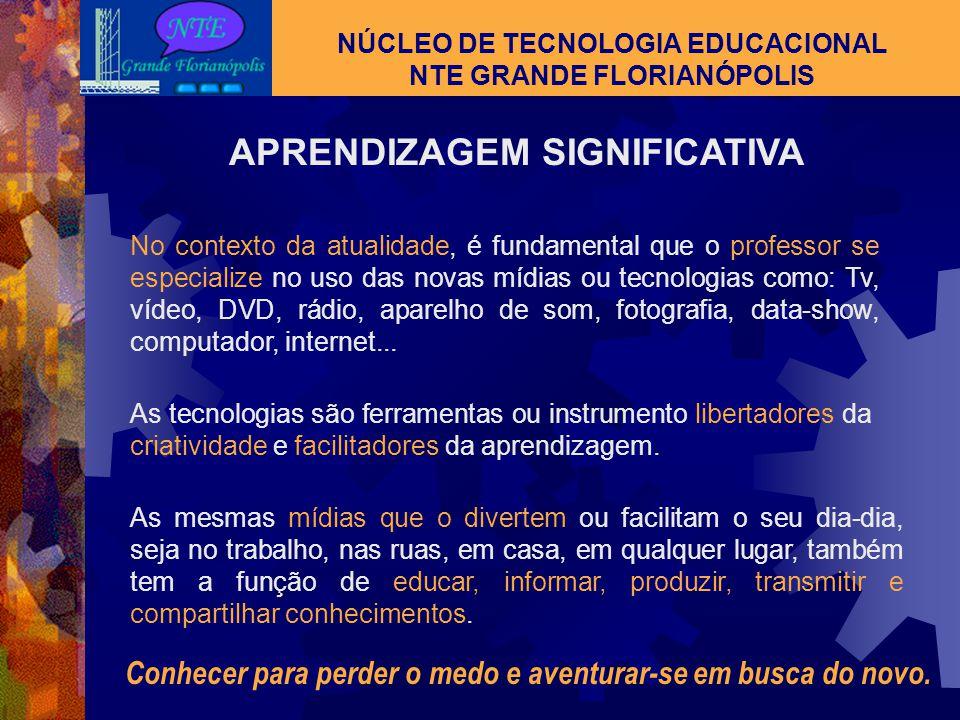 NÚCLEO DE TECNOLOGIA EDUCACIONAL NTE GRANDE FLORIANÓPOLIS APRENDIZAGEM SIGNIFICATIVA Como ensinar? Para quem ensinar? Por que ensinar com tecnologia?