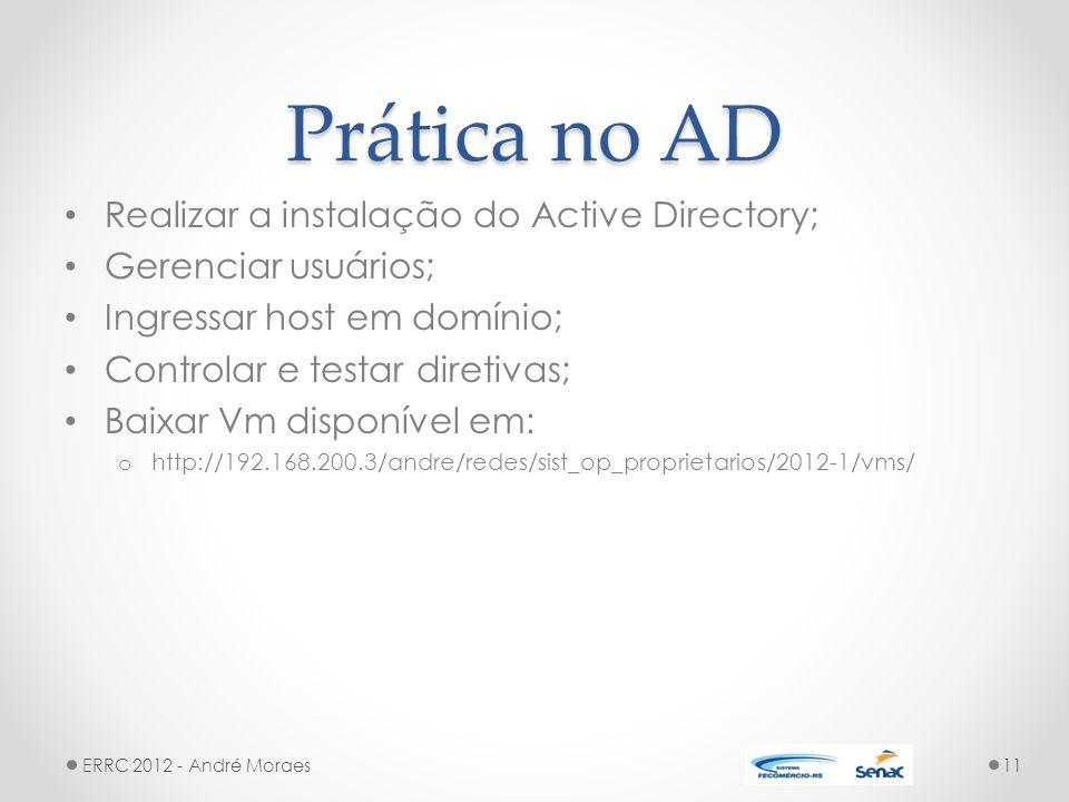 Prática no AD Realizar a instalação do Active Directory; Gerenciar usuários; Ingressar host em domínio; Controlar e testar diretivas; Baixar Vm disponível em: o http://192.168.200.3/andre/redes/sist_op_proprietarios/2012-1/vms/ ERRC 2012 - André Moraes11