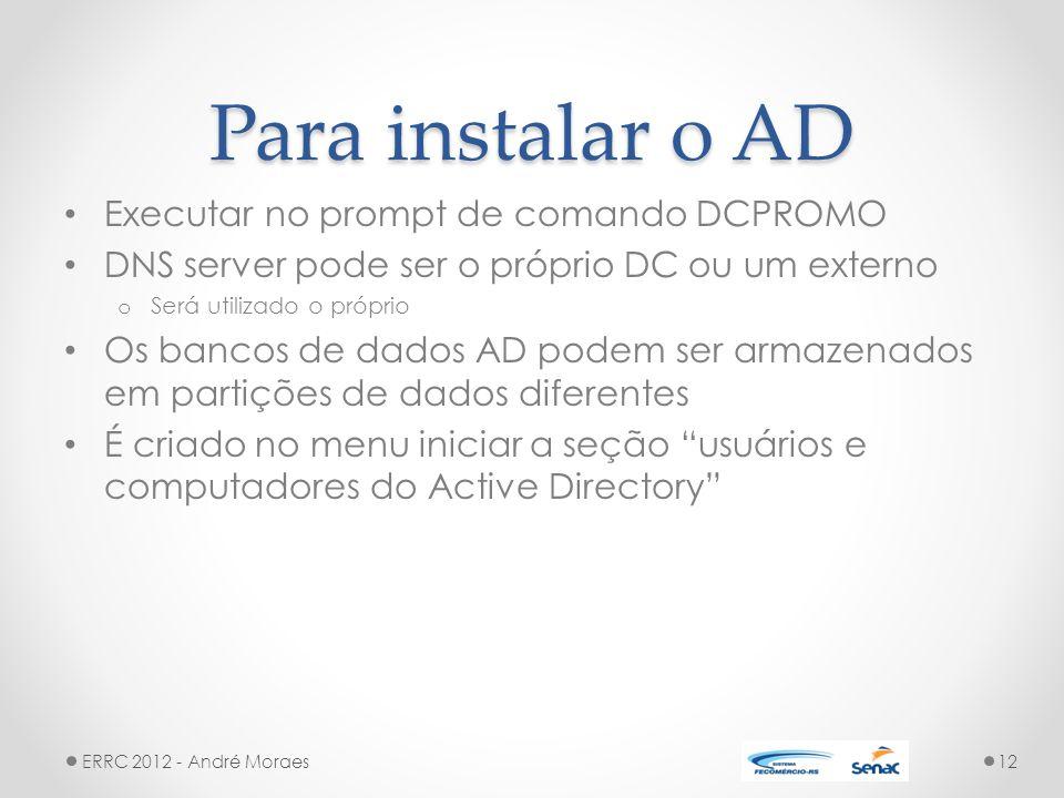Para instalar o AD Executar no prompt de comando DCPROMO DNS server pode ser o próprio DC ou um externo o Será utilizado o próprio Os bancos de dados AD podem ser armazenados em partições de dados diferentes É criado no menu iniciar a seção usuários e computadores do Active Directory ERRC 2012 - André Moraes12