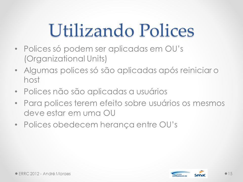 Utilizando Polices Polices só podem ser aplicadas em OU's (Organizational Units) Algumas polices só são aplicadas após reiniciar o host Polices não são aplicadas a usuários Para polices terem efeito sobre usuários os mesmos deve estar em uma OU Polices obedecem herança entre OU's ERRC 2012 - André Moraes15