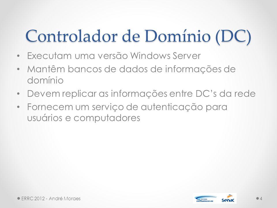 Controlador de Domínio (DC) Executam uma versão Windows Server Mantêm bancos de dados de informações de domínio Devem replicar as informações entre DC's da rede Fornecem um serviço de autenticação para usuários e computadores ERRC 2012 - André Moraes4