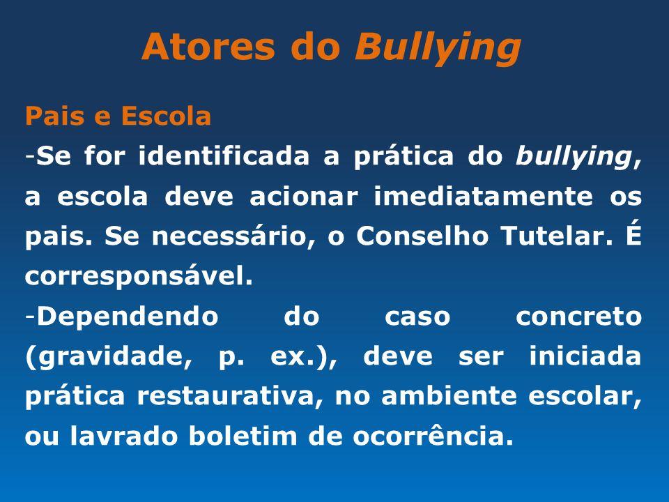 Atores do Bullying Pais e Escola -Se for identificada a prática do bullying, a escola deve acionar imediatamente os pais. Se necessário, o Conselho Tu