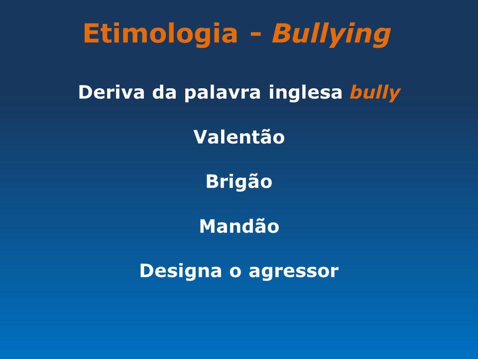Etimologia - Bullying Deriva da palavra inglesa bully Valentão Brigão Mandão Designa o agressor
