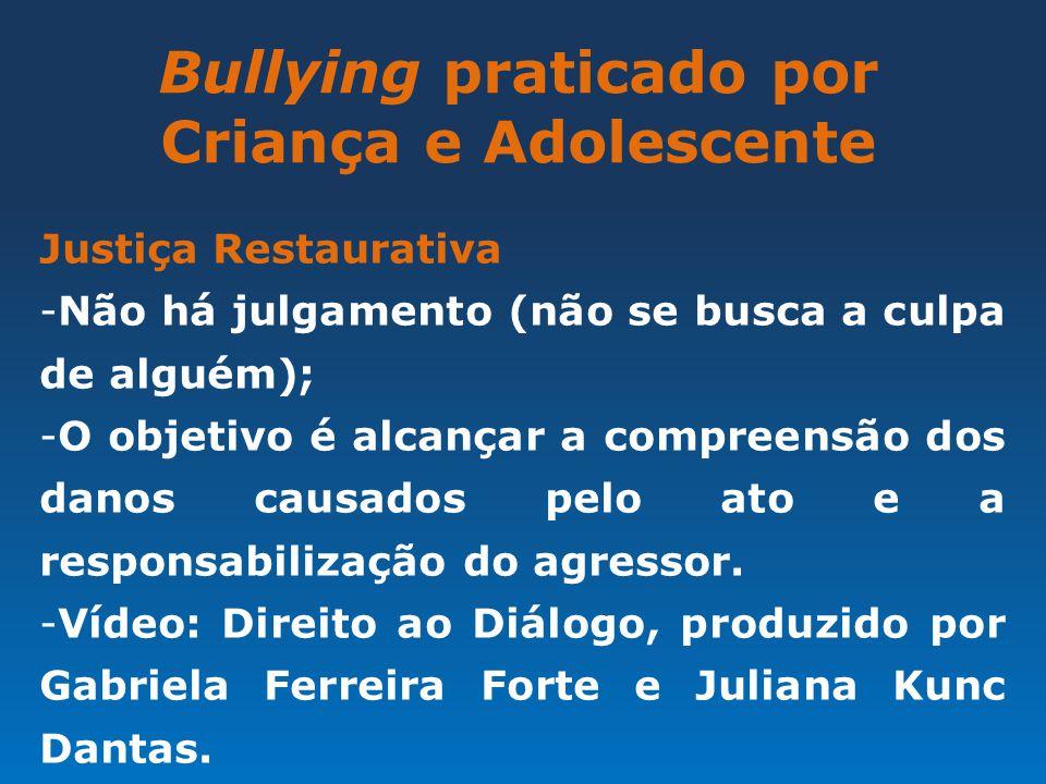 Bullying praticado por Criança e Adolescente Justiça Restaurativa -Não há julgamento (não se busca a culpa de alguém); -O objetivo é alcançar a compre