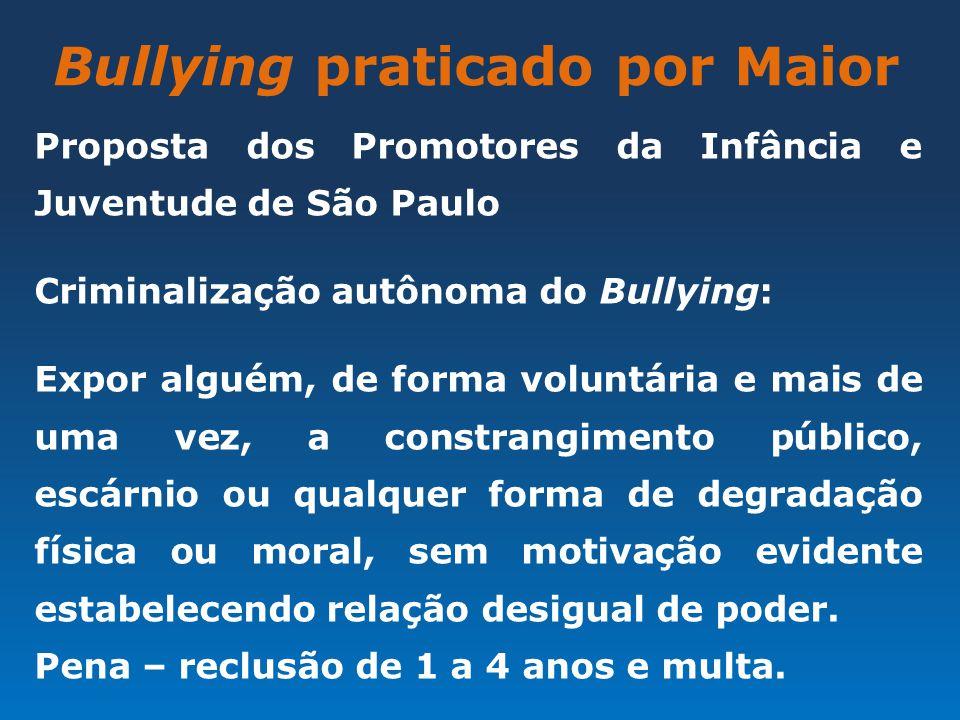 Bullying praticado por Maior Proposta dos Promotores da Infância e Juventude de São Paulo Criminalização autônoma do Bullying: Expor alguém, de forma