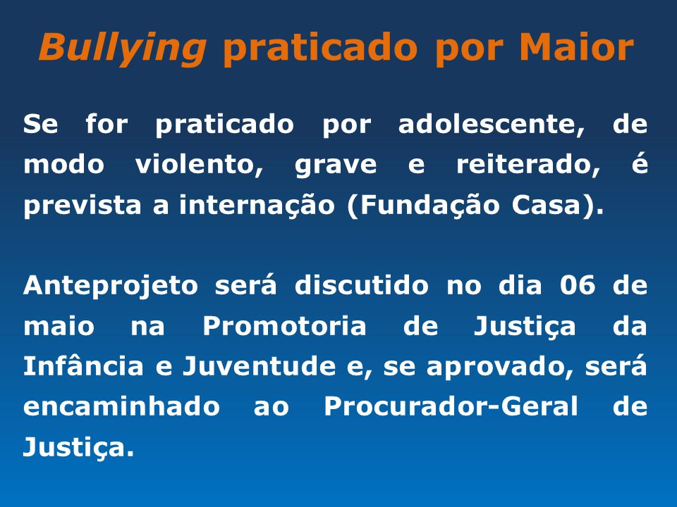 Bullying praticado por Maior Se for praticado por adolescente, de modo violento, grave e reiterado, é prevista a internação (Fundação Casa). Anteproje