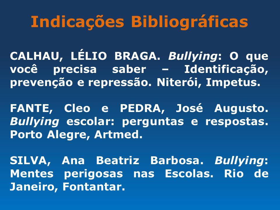 Indicações Bibliográficas CALHAU, LÉLIO BRAGA. Bullying: O que você precisa saber – Identificação, prevenção e repressão. Niterói, Impetus. FANTE, Cle
