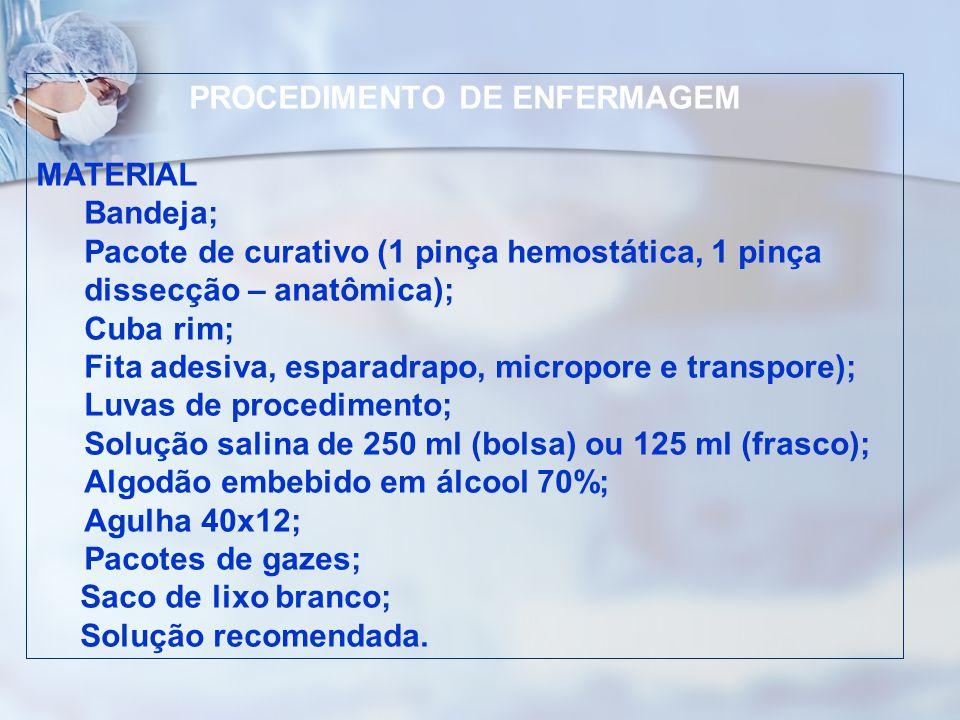 PROCEDIMENTO DE ENFERMAGEM MATERIAL Bandeja; Pacote de curativo (1 pinça hemostática, 1 pinça dissecção – anatômica); Cuba rim; Fita adesiva, esparadr