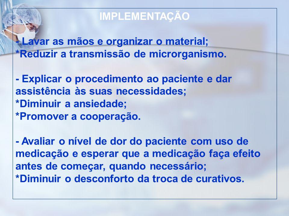 IMPLEMENTAÇÃO - Lavar as mãos e organizar o material; *Reduzir a transmissão de microrganismo. - Explicar o procedimento ao paciente e dar assistência