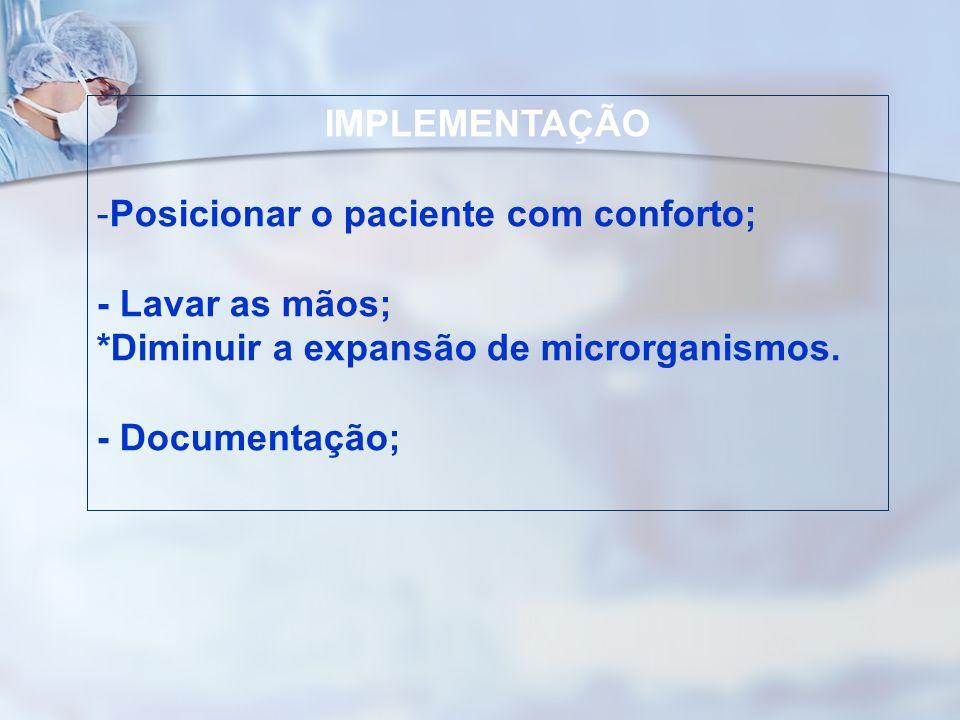 IMPLEMENTAÇÃO -Posicionar o paciente com conforto; - Lavar as mãos; *Diminuir a expansão de microrganismos. - Documentação;