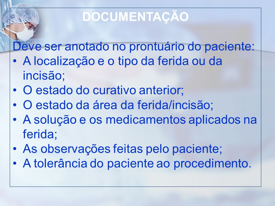 DOCUMENTAÇÃO Deve ser anotado no prontuário do paciente: A localização e o tipo da ferida ou da incisão; O estado do curativo anterior; O estado da ár