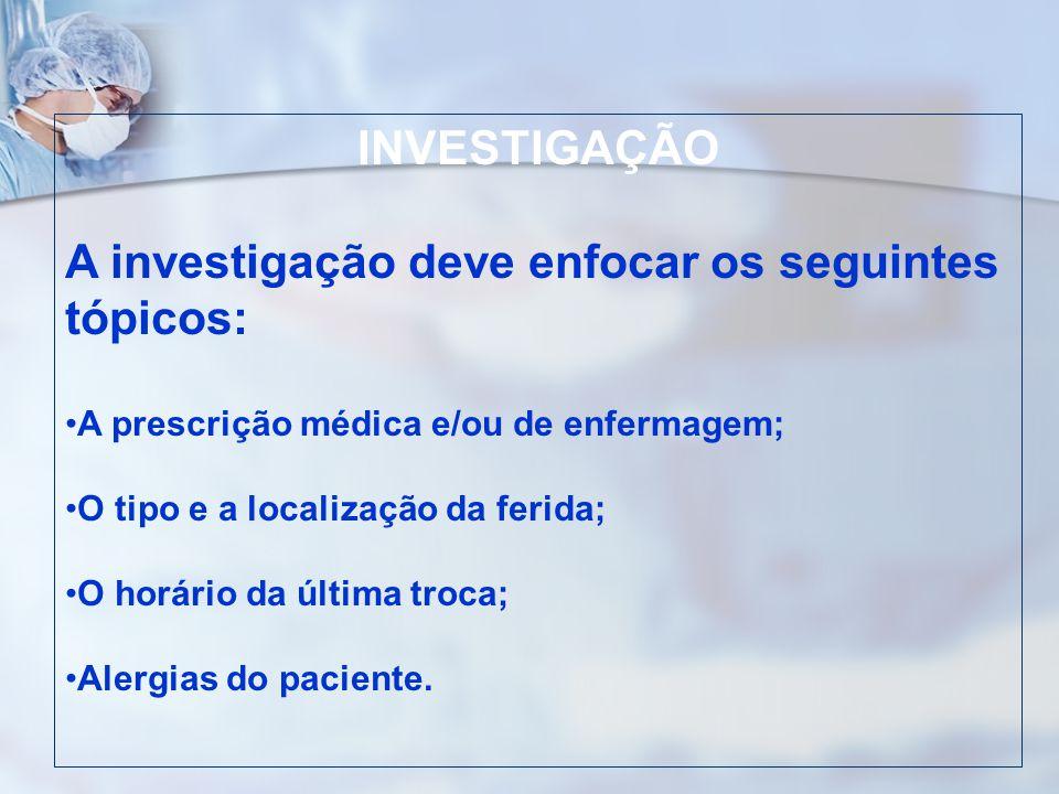 INVESTIGAÇÃO A investigação deve enfocar os seguintes tópicos: A prescrição médica e/ou de enfermagem; O tipo e a localização da ferida; O horário da