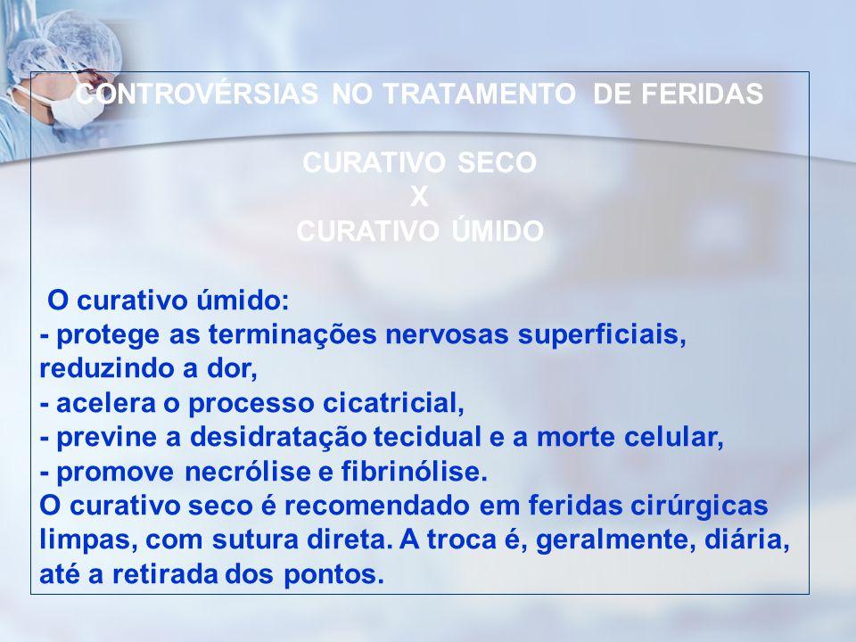 CONTROVÉRSIAS NO TRATAMENTO DE FERIDAS CURATIVO SECO X CURATIVO ÚMIDO O curativo úmido: - protege as terminações nervosas superficiais, reduzindo a do