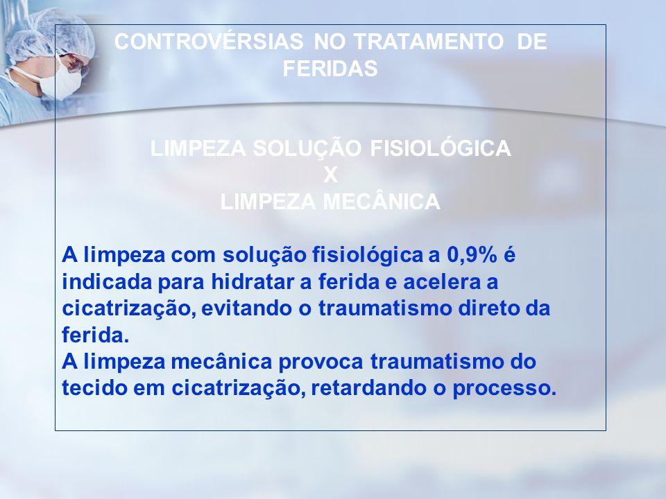 CONTROVÉRSIAS NO TRATAMENTO DE FERIDAS LIMPEZA SOLUÇÃO FISIOLÓGICA X LIMPEZA MECÂNICA A limpeza com solução fisiológica a 0,9% é indicada para hidrata