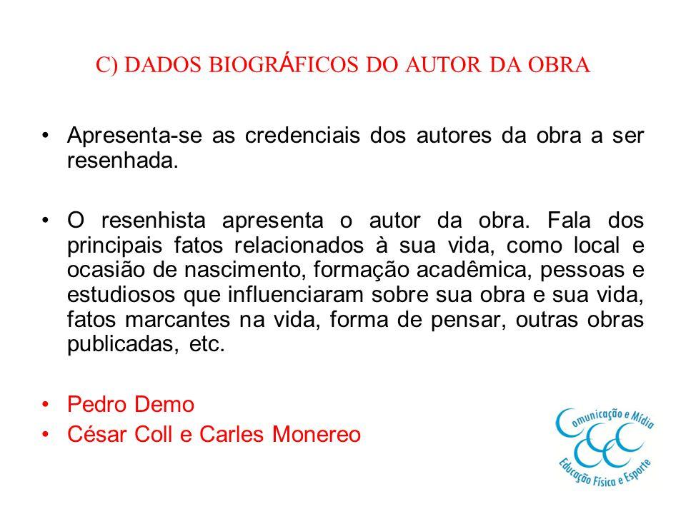 C) DADOS BIOGR Á FICOS DO AUTOR DA OBRA Apresenta-se as credenciais dos autores da obra a ser resenhada.