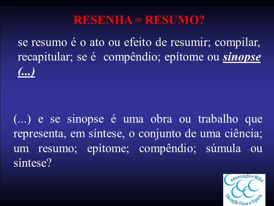 RESENHA = RESUMO? se resumo é o ato ou efeito de resumir; compilar, recapitular; se é compêndio; epítome ou sinopse (...) (...) e se sinopse é uma obr