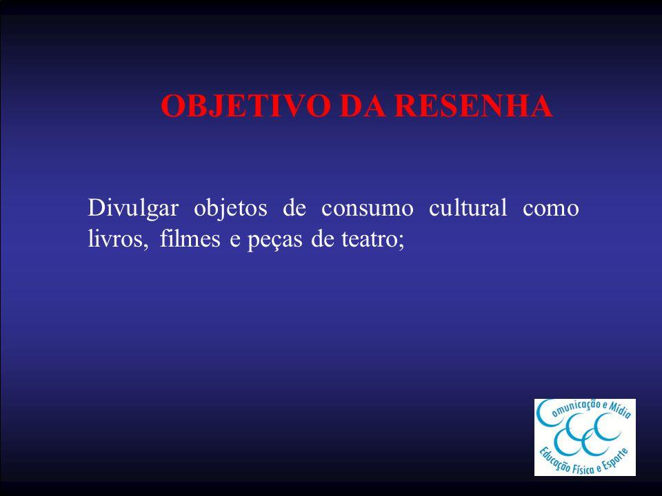 OBJETIVO DA RESENHA Divulgar objetos de consumo cultural como livros, filmes e peças de teatro;