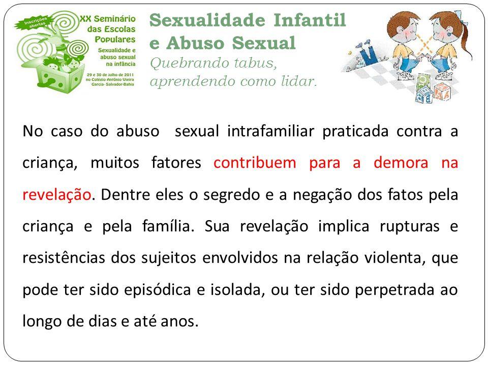 Sexualidade Infantil e Abuso Sexual Quebrando tabus, aprendendo como lidar. No caso do abuso sexual intrafamiliar praticada contra a criança, muitos f