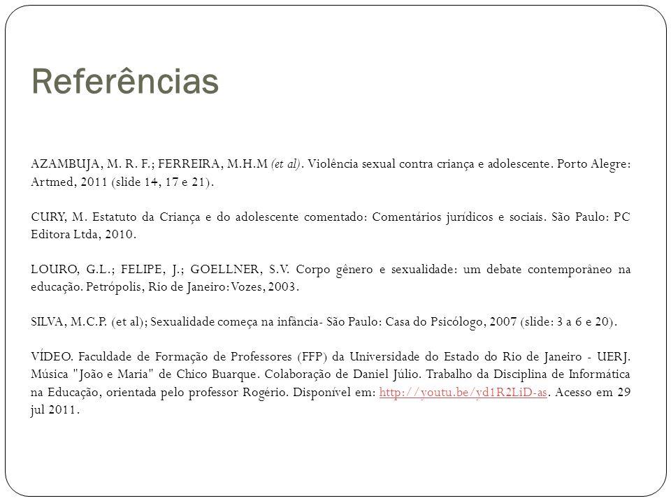 Referências AZAMBUJA, M. R. F.; FERREIRA, M.H.M (et al). Violência sexual contra criança e adolescente. Porto Alegre: Artmed, 2011 (slide 14, 17 e 21)