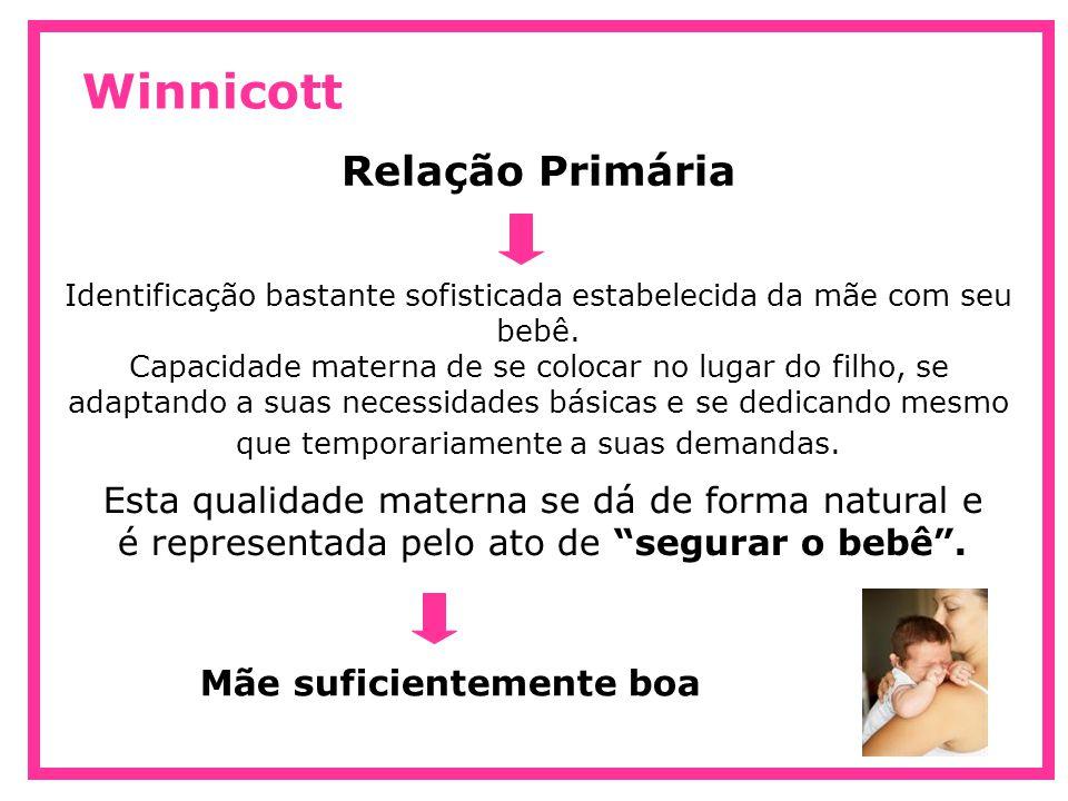 Winnicott Relação Primária Aqueles bebês cujas mães não puderam ou não conseguiram ser suficientemente boas ao segurá-los terão como resultado um desenvolvimento emocional deturpado e protelado, e algum grau de insegurança e agonia irá o acompanhar por sua vida.