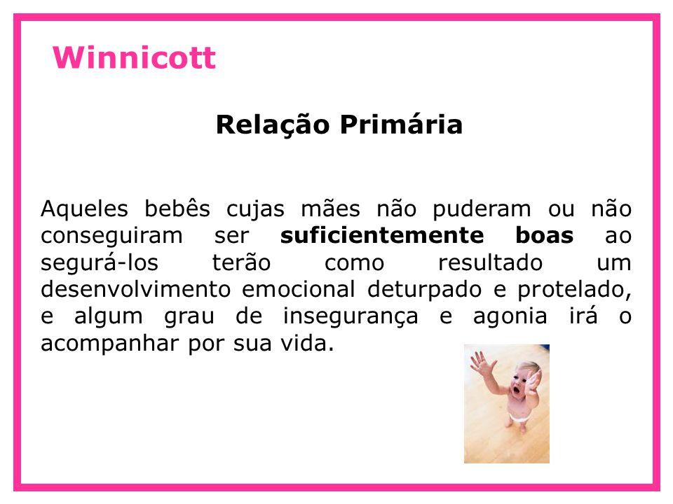 Winnicott Relação Primária O apoio da mãe nos processos de amadurecimento de seu filho são fundamentais para a organização do ego do bebê.