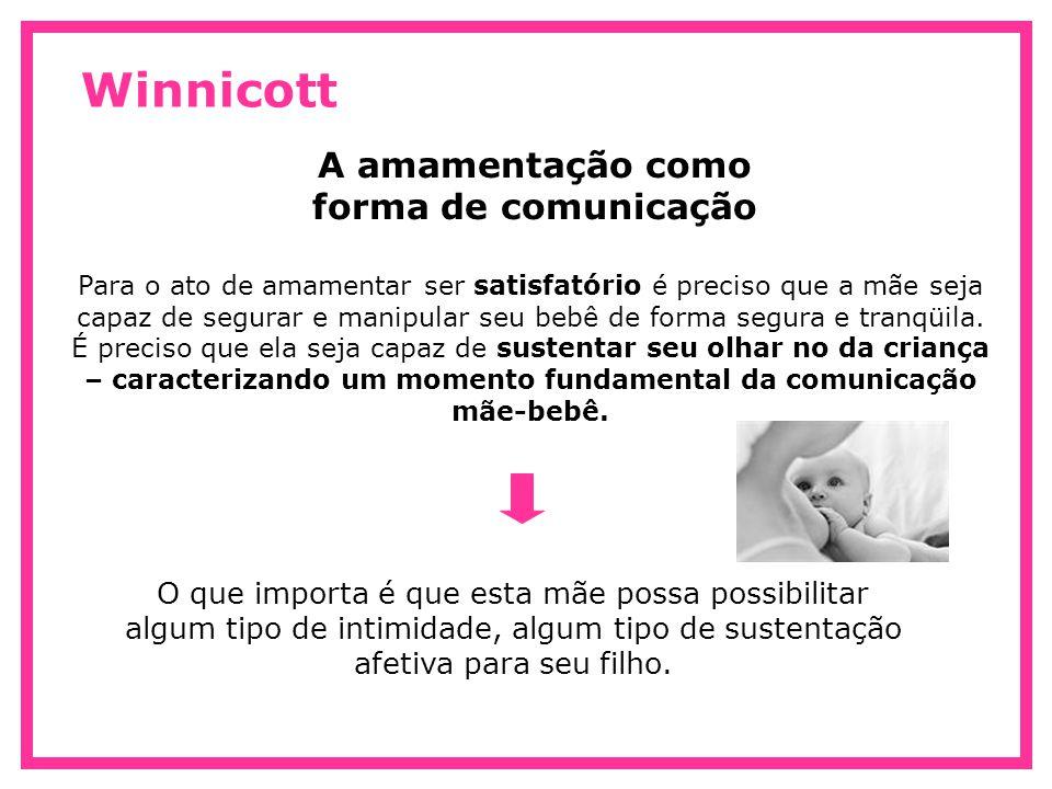 Winnicott A amamentação como forma de comunicação Para o ato de amamentar ser satisfatório é preciso que a mãe seja capaz de segurar e manipular seu b