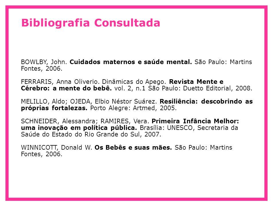 Bibliografia Consultada BOWLBY, John. Cuidados maternos e saúde mental. São Paulo: Martins Fontes, 2006. FERRARIS, Anna Oliverio. Dinâmicas do Apego.