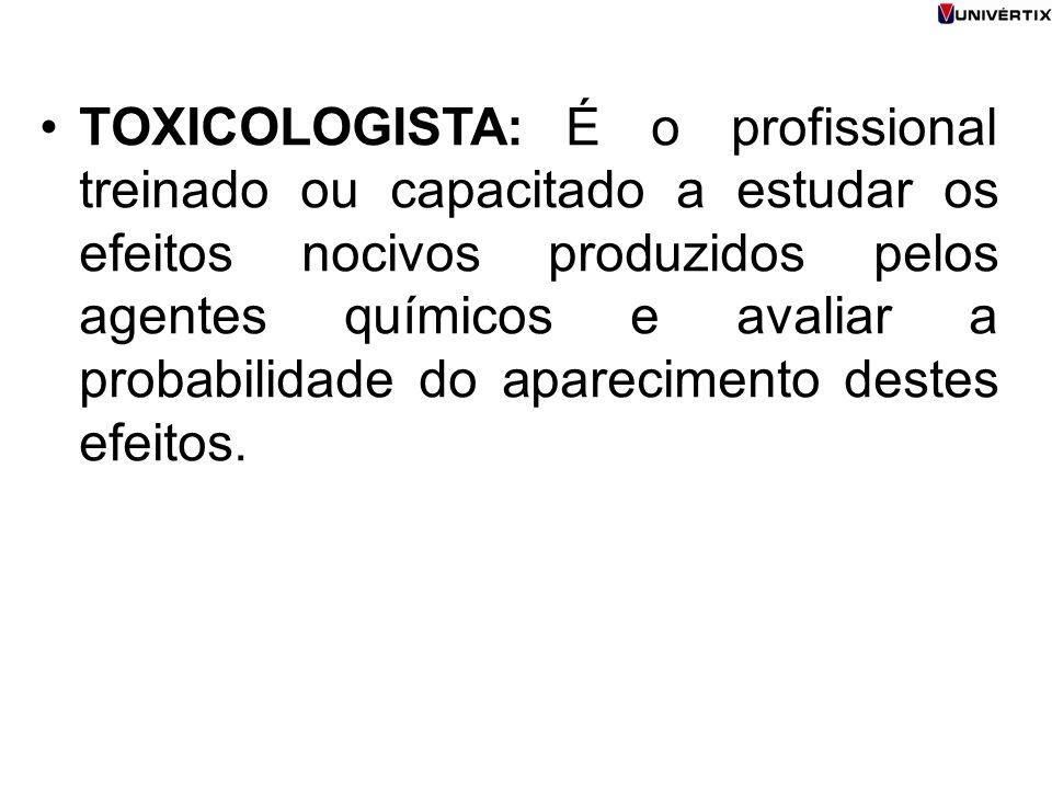 TOXICOLOGISTA: É o profissional treinado ou capacitado a estudar os efeitos nocivos produzidos pelos agentes químicos e avaliar a probabilidade do apa